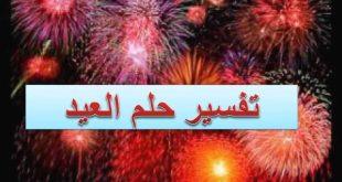 صورة تفسير حلم العيد الاضحى , تفسير مفصل للاحلام بالعيد الكبير